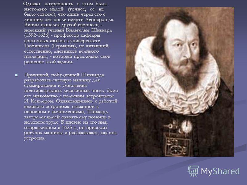Однако потребность в этом была настолько малой (точнее, ее не было совсем!), что лишь через сто с лишним лет после смерти Леонардо да Винчи нашелся другой европеец - немецкий ученый Вильгельм Шиккард (1592-1636) - профессор кафедры восточных языков в