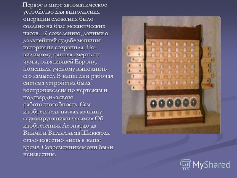 Первое в мире автоматическое устройство для выполнения операции сложения было создано на базе механических часов. К сожалению, данных о дальнейшей судьбе машины история не сохранила. По- видимому, ранняя смерть от чумы, охватившей Европу, помешала уч