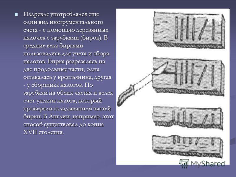 Издревле употреблялся еще один вид инструментального счета - с помощью деревянных палочек с зарубками (бирок). В средние века бирками пользовались для учета и сбора налогов. Бирка разрезалась на две продольные части, одна оставалась у крестьянина, др