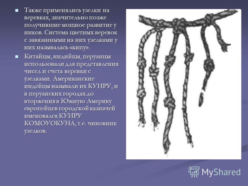 Также применялись узелки на веревках, значительно позже получившие мощное развитие у инков. Система цветных веревок с завязанными на них узелками у них называлась «кипу». Также применялись узелки на веревках, значительно позже получившие мощное разви