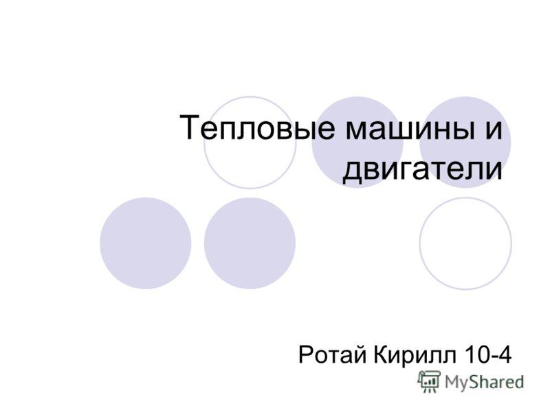 Тепловые машины и двигатели Ротай Кирилл 10-4