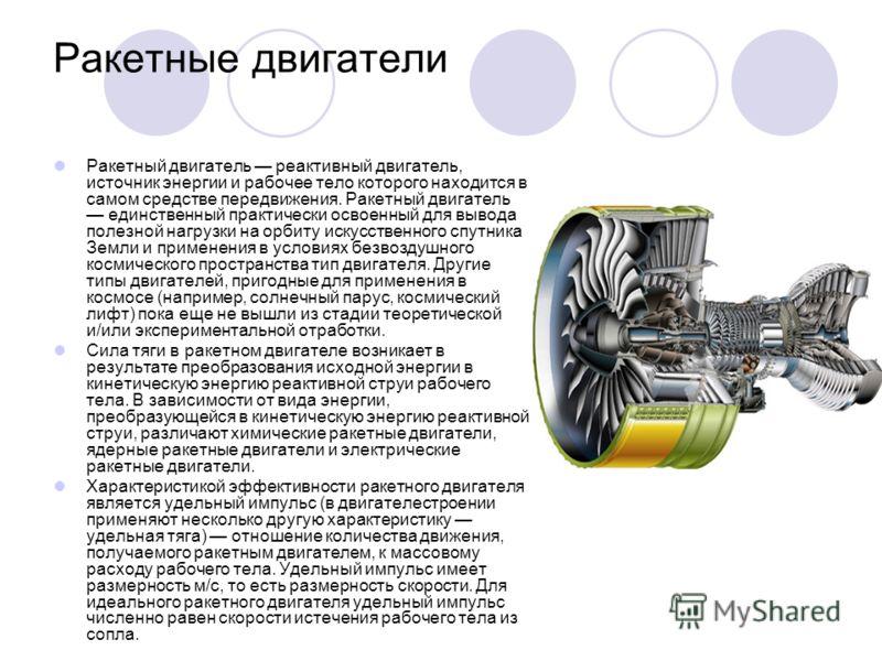 Ракетные двигатели Ракетный двигатель реактивный двигатель, источник энергии и рабочее тело которого находится в самом средстве передвижения. Ракетный двигатель единственный практически освоенный для вывода полезной нагрузки на орбиту искусственного