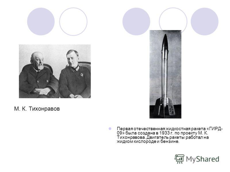 Первая отечественная жидкостная ракета «ГИРД- 09» была создана в 1933 г. по проекту М. К. Тихонравова. Двигатель ракеты работал на жидком кислороде и бензине. М. К. Тихонравов