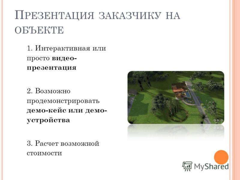 П РЕЗЕНТАЦИЯ ЗАКАЗЧИКУ НА ОБЪЕКТЕ 1. Интерактивная или просто видео- презентация 2. Возможно продемонстрировать демо-кейс или демо- устройства 3. Расчет возможной стоимости
