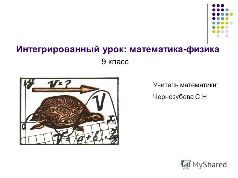 Интегрированный урок: математика-физика 9 класс Учитель математики: Чернозубова С.Н.