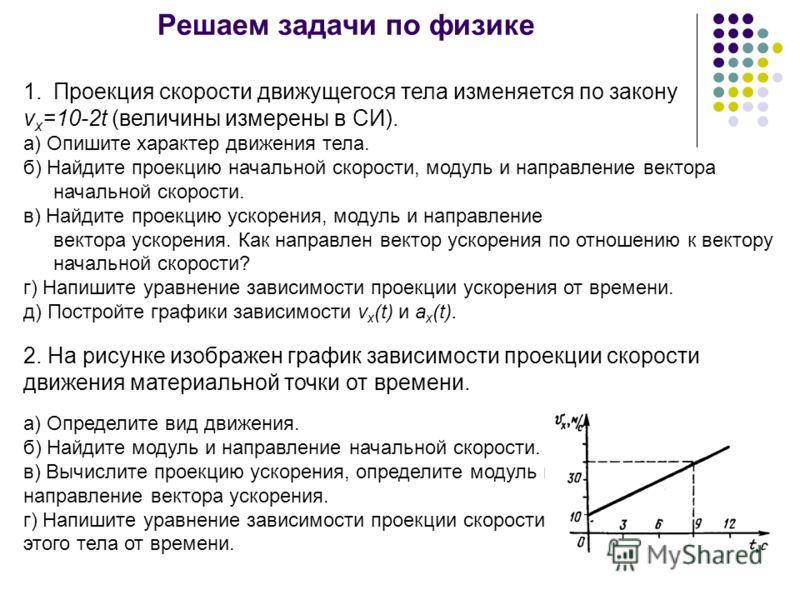 Решаем задачи по физике 1.Проекция скорости движущегося тела изменяется по закону v x =10-2t (величины измерены в СИ). а) Опишите характер движения тела. б) Найдите проекцию начальной скорости, модуль и направление вектора начальной скорости. в) Найд