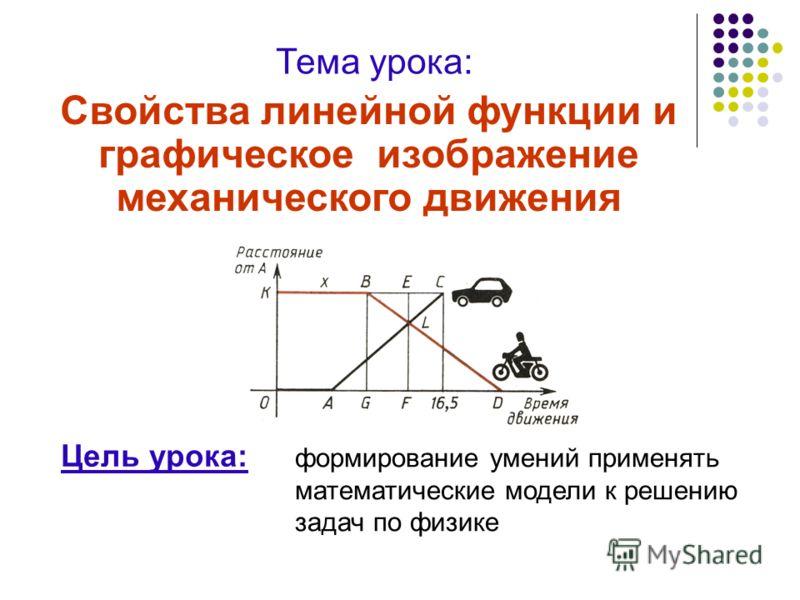 Свойства линейной функции и графическое изображение механического движения Тема урока: формирование умений применять математические модели к решению з