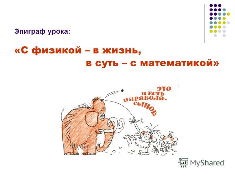 Эпиграф урока: «С физикой – в жизнь, в суть – с математикой»