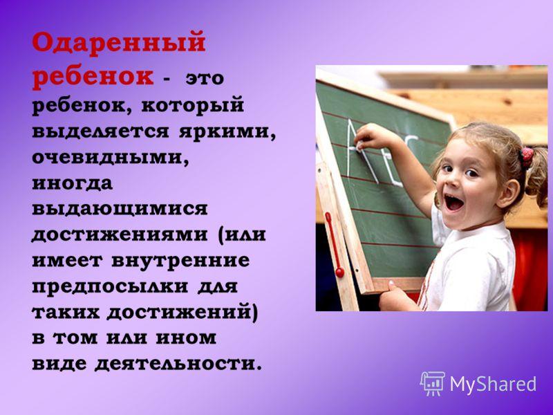 Одаренный ребенок - это ребенок, который выделяется яркими, очевидными, иногда выдающимися достижениями (или имеет внутренние предпосылки для таких достижений) в том или ином виде деятельности.