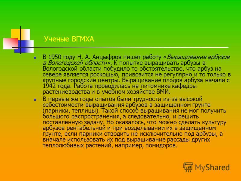 Ученые ВГМХА В 1950 году Н. А. Анцыфров пишет работу «Выращивание арбузов в Вологодской области». К попытке выращивать арбузы в Вологодской области побудило то обстоятельство, что арбуз на севере является роскошью, привозится не регулярно и то только