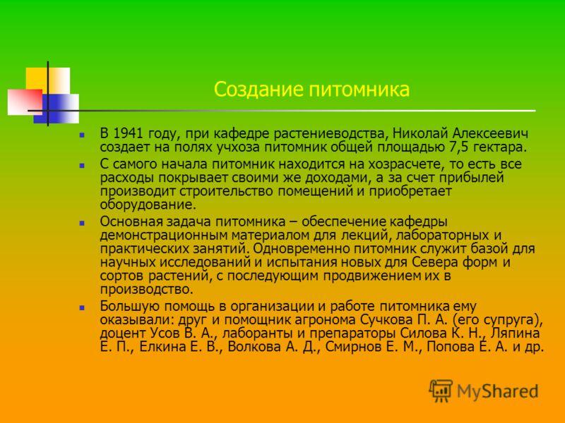 Создание питомника В 1941 году, при кафедре растениеводства, Николай Алексеевич создает на полях учхоза питомник общей площадью 7,5 гектара. С самого начала питомник находится на хозрасчете, то есть все расходы покрывает своими же доходами, а за счет
