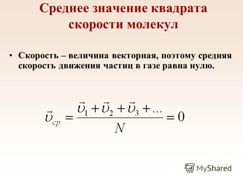 Среднее значение квадрата скорости молекул Скорость – величина векторная, поэтому средняя скорость движения частиц в газе равна нулю.