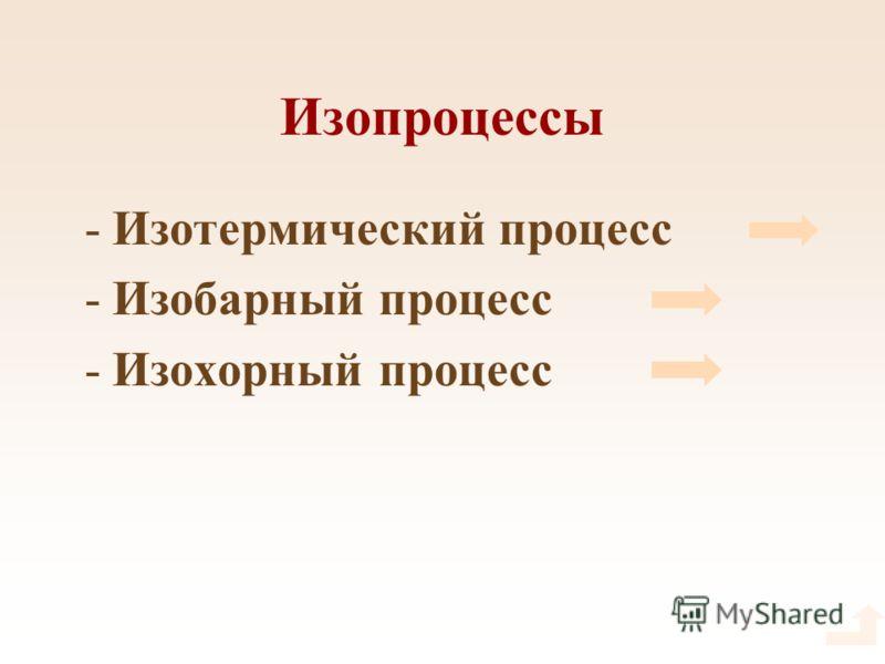 Изопроцессы -Изотермический процесс -Изобарный процесс -Изохорный процесс