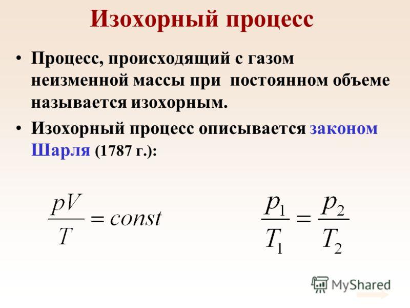 Изохорный процесс Процесс, происходящий с газом неизменной массы при постоянном объеме называется изохорным. Изохорный процесс описывается законом Шарля (1787 г.):