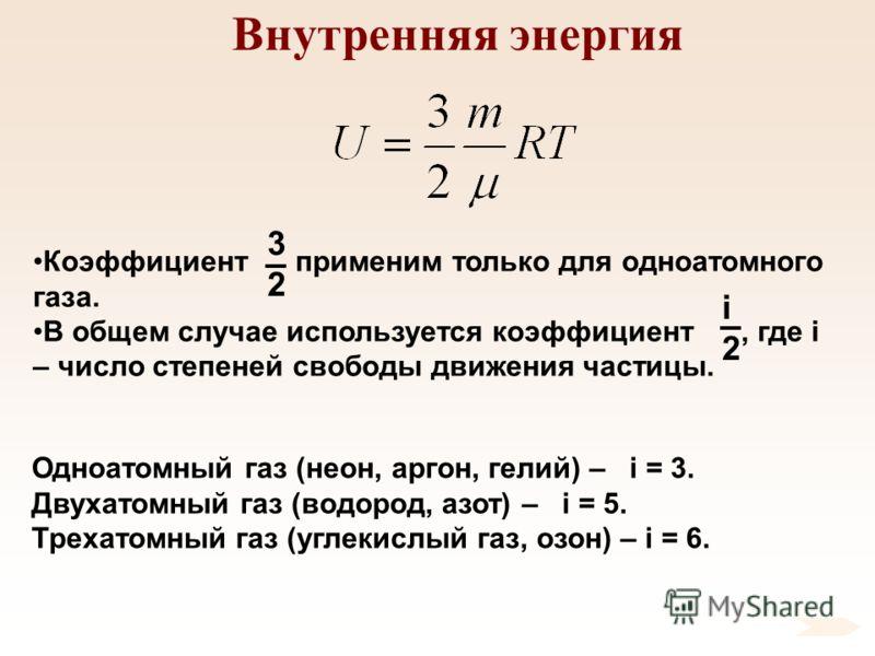 Внутренняя энергия Коэффициент применим только для одноатомного газа. В общем случае используется коэффициент, где i – число степеней свободы движения частицы. 3232 i2i2 Одноатомный газ (неон, аргон, гелий) – i = 3. Двухатомный газ (водород, азот) –