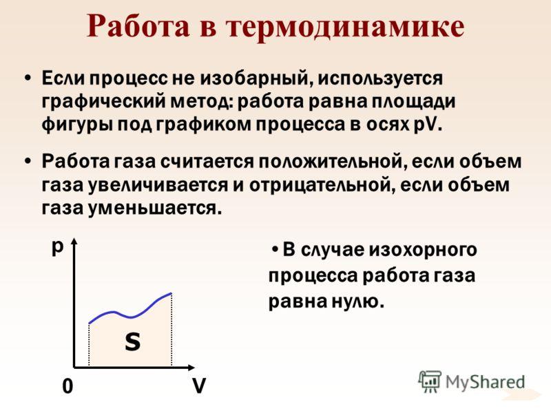 Работа в термодинамике Если процесс не изобарный, используется графический метод: работа равна площади фигуры под графиком процесса в осях pV. Работа газа считается положительной, если объем газа увеличивается и отрицательной, если объем газа уменьша
