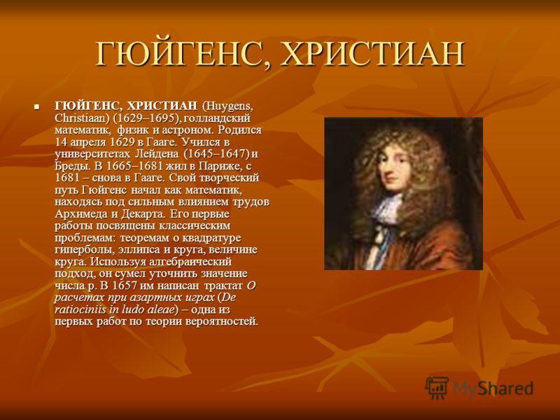 ГЮЙГЕНС, ХРИСТИАН ГЮЙГЕНС, ХРИСТИАН (Huygens, Christiaan) (1629–1695), голландский математик, физик и астроном. Родился 14 апреля 1629 в Гааге. Учился в университетах Лейдена (1645–1647) и Бреды. В 1665–1681 жил в Париже, с 1681 – снова в Гааге. Свой