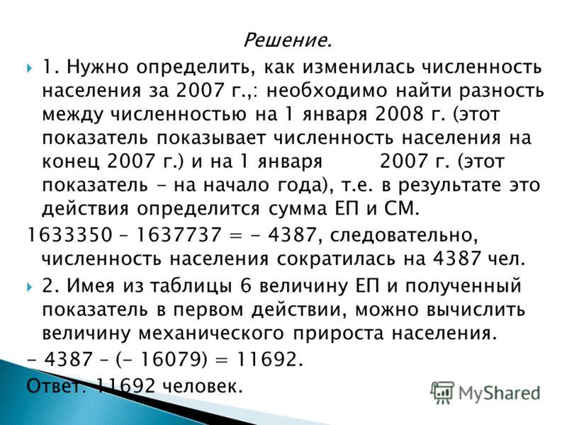 Решение. 1. Нужно определить, как изменилась численность населения за 2007 г.,: необходимо найти разность между численностью на 1 января 2008 г. (этот показатель показывает численность населения на конец 2007 г.) и на 1 января 2007 г. (этот показател