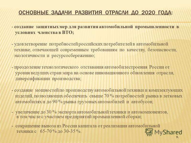 ОСНОВНЫЕ ЗАДАЧИ РАЗВИТИЯ ОТРАСЛИ ДО 2020 ГОДА: - создание защитных мер для развития автомобильной промышленности в условиях членства в ВТО; - удовлетворение потребностей российских потребителей в автомобильной технике, отвечающей современным требован