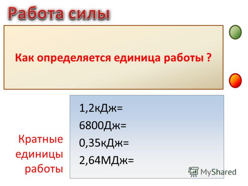 Джоуль – это работа, совершаемая силой в 1Н на перемещении 1м, если направления силы и перемещения совпадают Как определяется единица работы ? 1,2кДж= 6800Дж= 0,35кДж= 2,64МДж= Кратные единицы работы