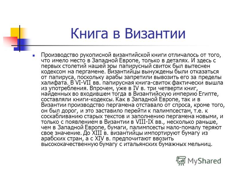 Книга в Византии Производство рукописной византийской книги отличалось от того, что имело место в Западной Европе, только в деталях. И здесь с первых столетий нашей эры папирусный свиток был вытеснен кодексом на пергамене. Византийцы вынуждены были