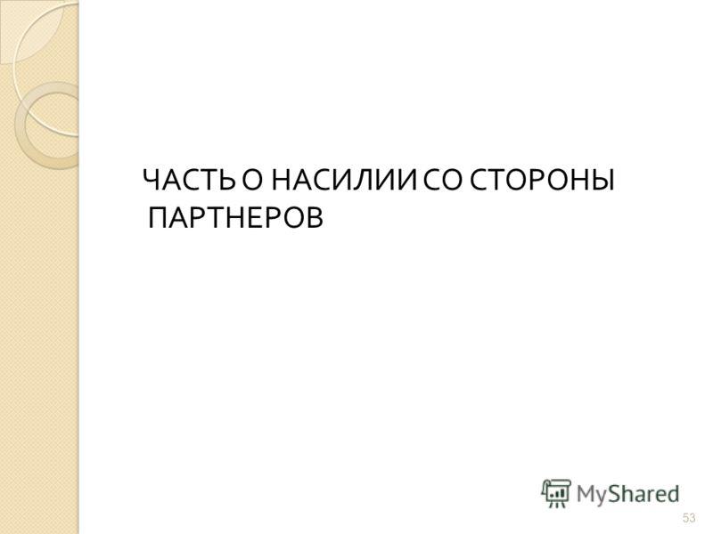 ЧАСТЬ О НАСИЛИИ СО СТОРОНЫ ПАРТНЕРОВ 53