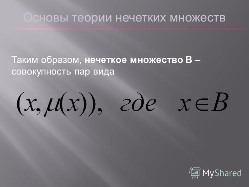 Основы теории нечетких множеств Таким образом, нечеткое множество B – совокупность пар вида.