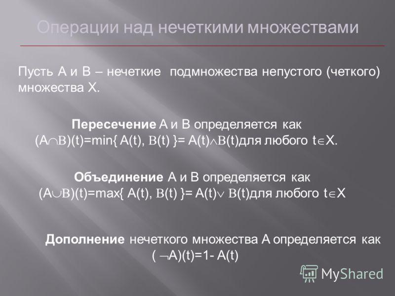 Операции над нечеткими множествами Пусть A и B – нечеткие подмножества непустого (четкого) множества X. Пересечение A и B определяется как (A )(t)=min{ A(t), (t) }= A(t) (t)для любого t X. Объединение A и B определяется как (A )(t)=max{ A(t), (t) }=
