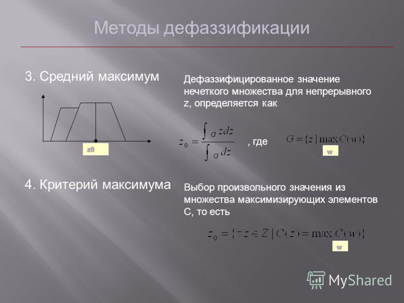 Методы дефаззификации 3. Средний максимум Дефаззифицированное значение нечеткого множества для непрерывного z, определяется как, где 4. Критерий максимума Выбор произвольного значения из множества максимизирующих элементов С, то есть
