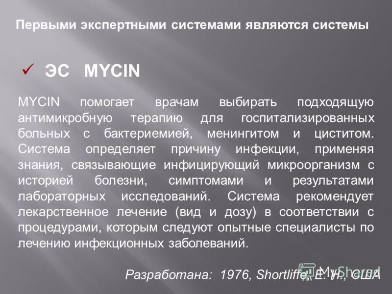 Первыми экспертными системами являются системы ЭС MYCIN Разработана: 1976, Shortliffe, E. H., США MYCIN помогает врачам выбирать подходящую антимикробную терапию для госпитализированных больных с бактериемией, менингитом и циститом. Система определяе