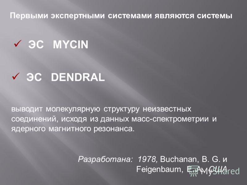Первыми экспертными системами являются системы ЭС DENDRAL Разработана: 1978, Buchanan, B. G. и Feigenbaum, E. A., США выводит молекулярную структуру неизвестных соединений, исходя из данных масс-спектрометрии и ядерного магнитного резонанса. ЭС MYCIN