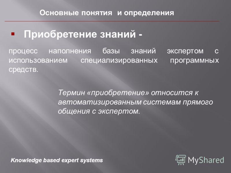 Основные понятия и определения процесс наполнения базы знаний экспертом с использованием специализированных программных средств. Приобретение знаний - Термин «приобретение» относится к автоматизированным системам прямого общения с экспертом. Knowledg