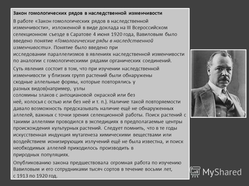 Закон гомологических рядов в наследственной изменчивости В работе «Закон гомологических рядов в наследственной изменчивости», изложенной в виде доклада на III Всероссийском селекционном съезде в Саратове 4 июня 1920 года, Вавиловым было введено понят