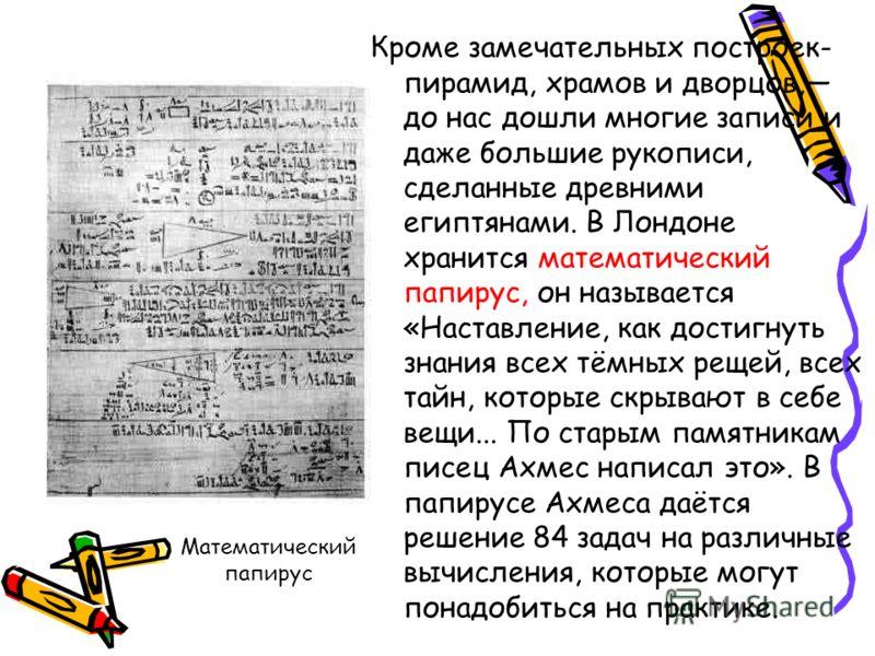 Математический папирус Кроме замечательных построек- пирамид, храмов и дворцов, до нас дошли многие записи и даже большие рукописи, сделанные древними египтянами. В Лондоне хранится математический папирус, он называется «Наставление, как достигнуть з