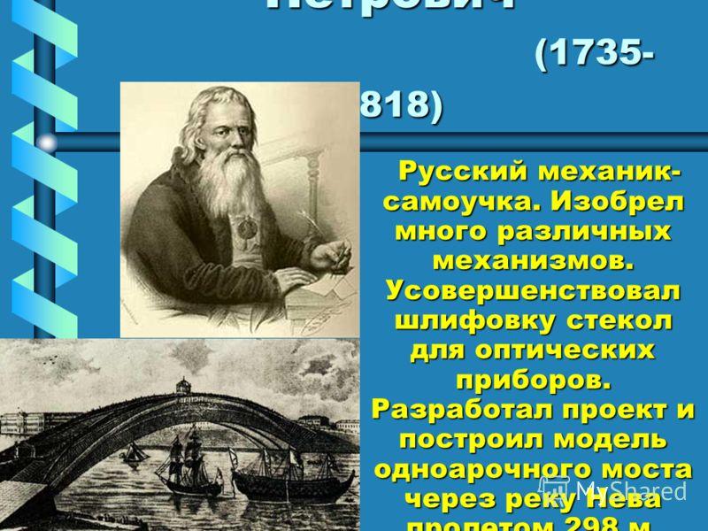 Кулибин Иван Петрович (1735- 1818) Русский механик- самоучка. Изобрел много различных механизмов. Усовершенствовал шлифовку стекол для оптических приборов. Разработал проект и построил модель одноарочного моста через реку Нева пролетом 298 м. Русский