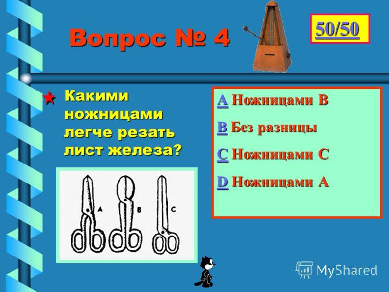 Вопрос 4 Вопрос 4 АААА Ножницами В ВВВВ Без разницы СССС Ножницами С DDDD Ножницами А 50/50 Какими ножницами легче резать лист железа?