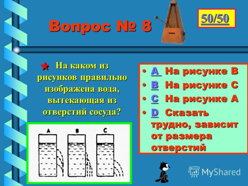 Вопрос 8 Вопрос 8 АА Н Н Н На рисунке В ВВ На рисунке С СС На рисунке А DD Сказать трудно, зависит от размера отверстий 50/50 На каком из рисунков правильно изображена вода, вытекающая из отверстий сосуда?