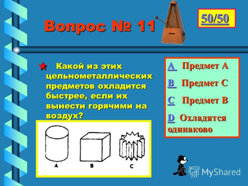 Вопрос 11 Вопрос 11 Какой из этих цельнометаллических предметов охладится быстрее, если их вынести горячими на воздух? Какой из этих цельнометаллических предметов охладится быстрее, если их вынести горячими на воздух? 50/50 АААА П П редмет А ВВВВ П П