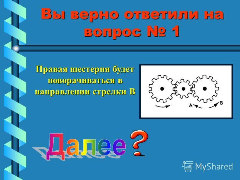 Вы верно ответили на вопрос 1 Правая шестерня будет поворачиваться в направлении стрелки В