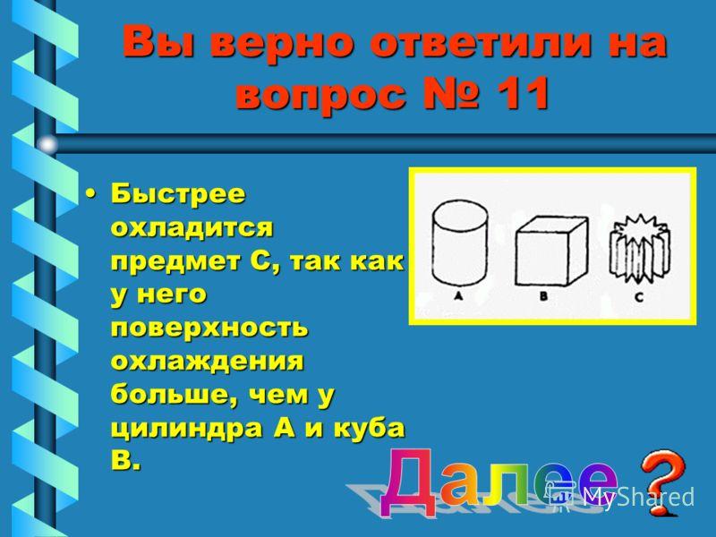 Вы верно ответили на вопрос 11 Быстрее охладится предмет С, так как у него поверхность охлаждения больше, чем у цилиндра А и куба В.Быстрее охладится предмет С, так как у него поверхность охлаждения больше, чем у цилиндра А и куба В.