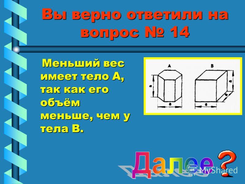Вы верно ответили на вопрос 14 Меньший вес имеет тело А, так как его объём меньше, чем у тела В. Меньший вес имеет тело А, так как его объём меньше, чем у тела В.