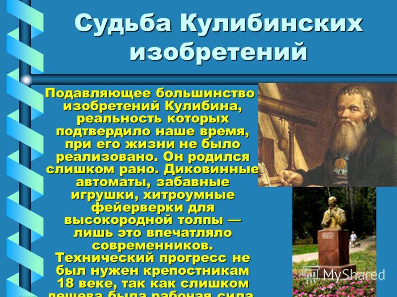 Судьба Кулибинских изобретений Подавляющее большинство изобретений Кулибина, реальность которых подтвердило наше время, при его жизни не было реализовано. Он родился слишком рано. Диковинные автоматы, забавные игрушки, хитроумные фейерверки для высок