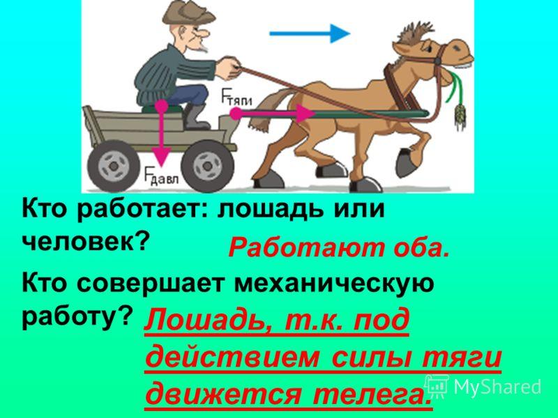 Кто работает: лошадь или человек? Кто совершает механическую работу? Работают оба. Лошадь, т.к. под действием силы тяги движется телега.