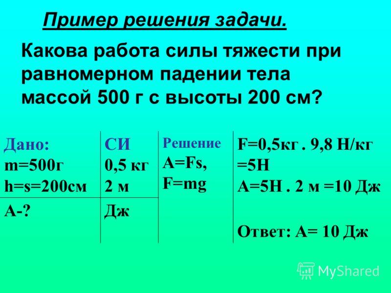 Пример решения задачи. Какова работа силы тяжести при равномерном падении тела массой 500 г с высоты 200 см? Дано: m=500г h=s=200см СИ 0,5 кг 2 м Решение А=Fs, F=mg F=0,5кг. 9,8 Н/кг =5Н А=5Н. 2 м =10 Дж А-?Дж Ответ: А= 10 Дж