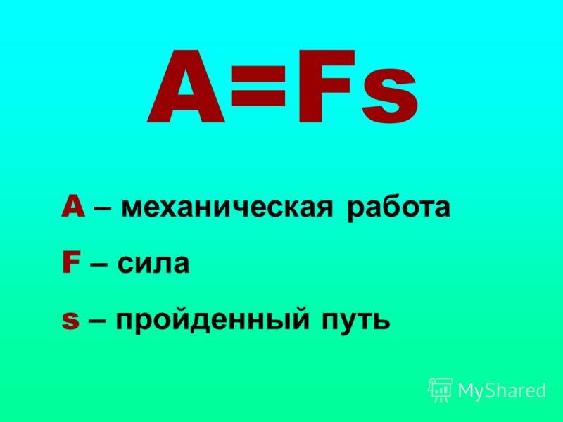 A=Fs A – механическая работа F – сила s – пройденный путь
