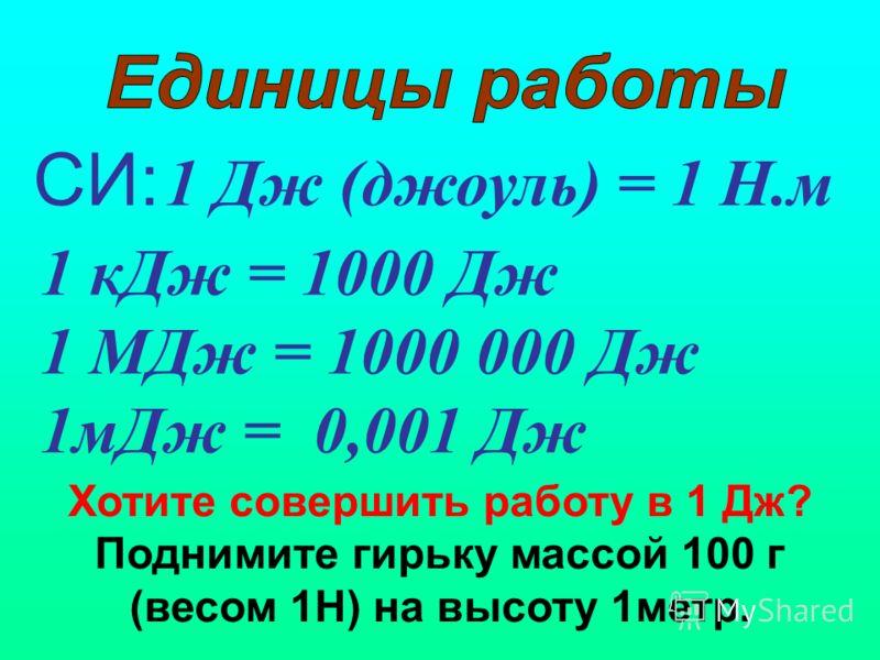 СИ: 1 Дж (джоуль) = 1 Н.м 1 кДж = 1000 Дж 1 МДж = 1000 000 Дж 1мДж = 0,001 Дж Хотите совершить работу в 1 Дж? Поднимите гирьку массой 100 г (весом 1Н) на высоту 1метр.