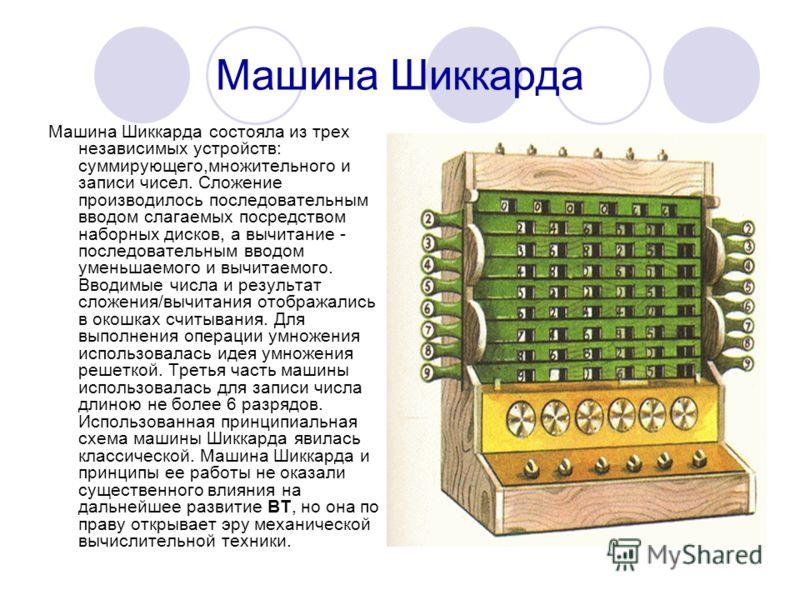 Машина Шиккарда Машина Шиккарда состояла из трех независимых устройств: суммирующего,множительного и записи чисел. Сложение производилось последовательным вводом слагаемых посредством наборных дисков, а вычитание - последовательным вводом уменьшаемог