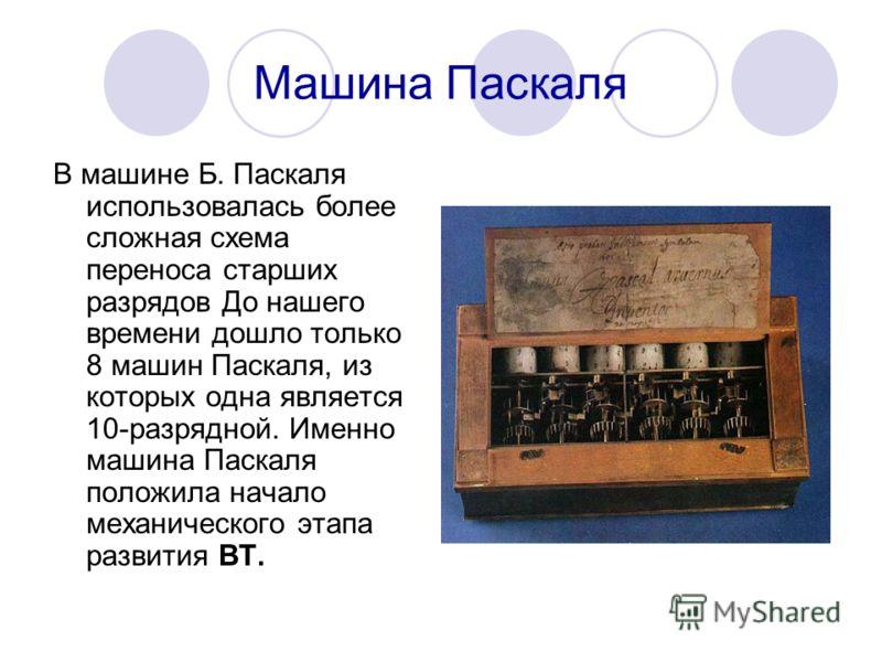 Машина Паскаля В машине Б. Паскаля использовалась более сложная схема переноса старших разрядов До нашего времени дошло только 8 машин Паскаля, из которых одна является 10-разрядной. Именно машина Паскаля положила начало механического этапа развития