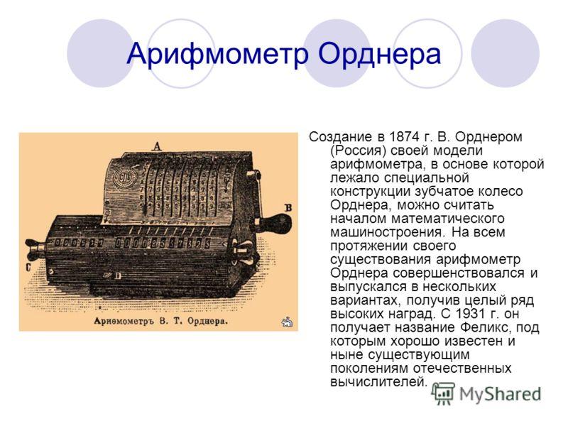 Арифмометр Орднера Создание в 1874 г. В. Орднером (Россия) своей модели арифмометра, в основе которой лежало специальной конструкции зубчатое колесо Орднера, можно считать началом математического машиностроения. На всем протяжении своего существовани