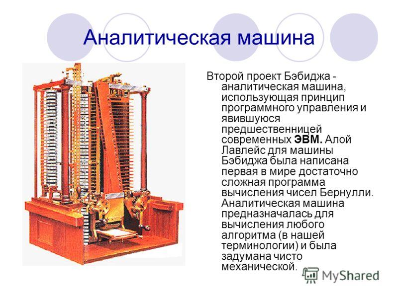 Аналитическая машина Второй проект Бэбиджа - аналитическая машина, использующая принцип программного управления и явившуюся предшественницей современных ЭВМ. Алой Лавлейс для машины Бэбиджа была написана первая в мире достаточно сложная программа выч